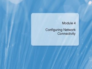 Module 4 Configuring Network Connectivity Module Overview Configuring