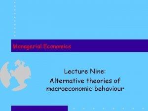 Managerial Economics Lecture Nine Alternative theories of macroeconomic