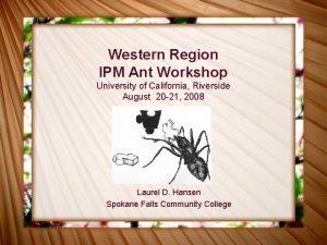Western Region IPM Ant Workshop University of California