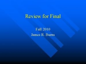 Review for Final Fall 2010 James R Burns