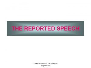 THE REPORTED SPEECH Isabel Soares ISCSP English B