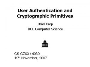 User Authentication and Cryptographic Primitives Brad Karp UCL