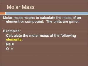 Molar Mass Molar mass means to calculate the