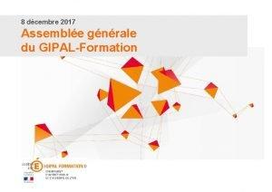 8 dcembre 2017 Assemble gnrale du GIPALFormation Assemble