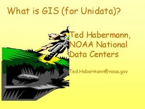 What is GIS for Unidata Ted Habermann NOAA