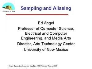 Sampling and Aliasing Ed Angel Professor of Computer