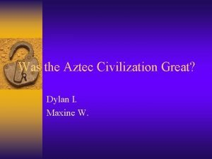 Was the Aztec Civilization Great Dylan I Maxine
