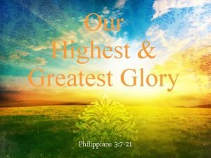 Our Highest Greatest Glory Philippians 3 7 21