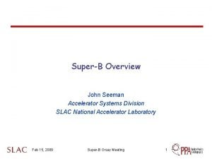 SuperB Overview John Seeman Accelerator Systems Division SLAC