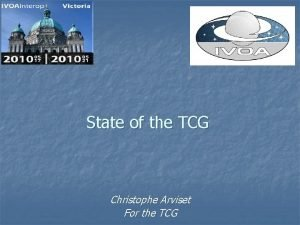 State of the TCG Christophe Arviset For the