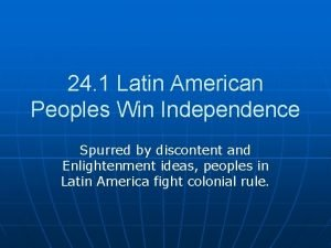 24 1 Latin American Peoples Win Independence Spurred