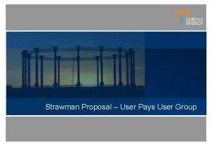 Strawman Proposal User Pays User Group Strawman Proposal