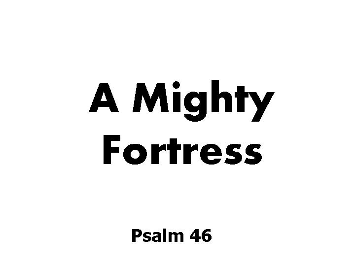 A Mighty Fortress Psalm 46 A Mighty Fortress