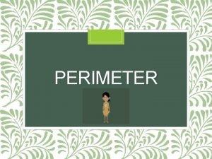 PERIMETER Perimeter The perimeter is the distance you