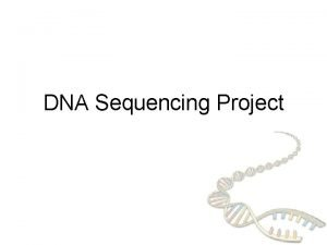 DNA Sequencing Project DNA sequencing How we obtain