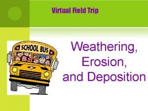 Virtual Field Trip Weathering Erosion and Deposition Weathering