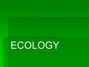 ECOLOGY Ecology 1 The study of the environment
