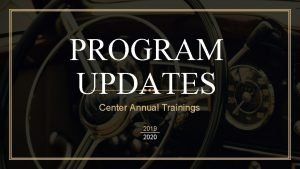 PROGRAM UPDATES Center Annual Trainings 2019 2020 Updates