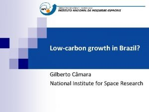 Lowcarbon growth in Brazil Gilberto Cmara National Institute