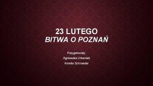 23 LUTEGO BITWA O POZNA Przygotoway Agnieszka Urbaniak