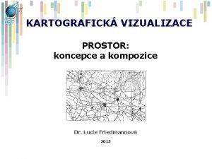 KARTOGRAFICK VIZUALIZACE PROSTOR koncepce a kompozice Dr Lucie