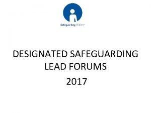 DESIGNATED SAFEGUARDING LEAD FORUMS 2017 Keeping Children Safe
