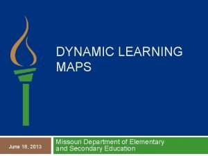 DYNAMIC LEARNING MAPS June 18 2013 Missouri Department