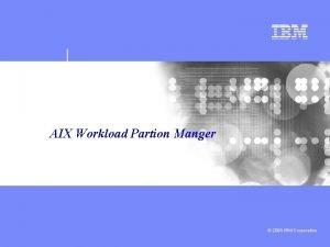 AIX Workload Partion Manger 2008 IBM Corporation IBM