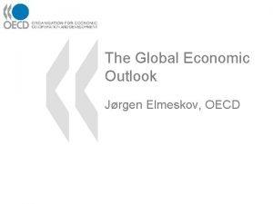 The Global Economic Outlook Jrgen Elmeskov OECD It