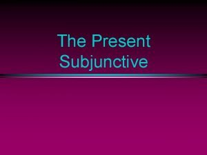 The Present Subjunctive The Subjunctive l Up to