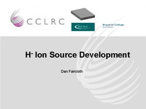 H Ion Source Development Dan Faircloth ISIS Operational