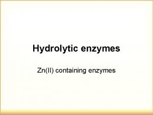 Hydrolytic enzymes ZnII containing enzymes Enzymatic catalysis of