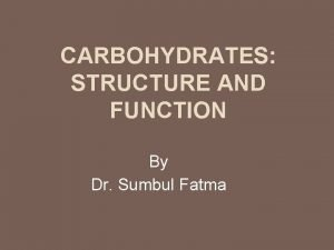 CARBOHYDRATES STRUCTURE AND FUNCTION By Dr Sumbul Fatma