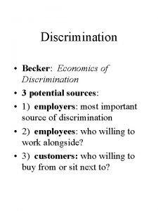 Discrimination Becker Economics of Discrimination 3 potential sources