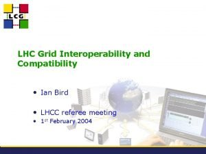 LHC Grid Interoperability and Compatibility Ian Bird LHCC