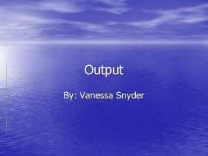 Output By Vanessa Snyder What is Output Definition