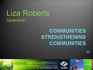 Liza Roberts Centrelink COMMUNITIES STRENGTHENING COMMUNITIES Communities Strengthening
