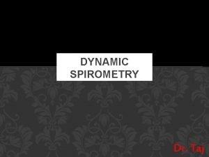 DYNAMIC SPIROMETRY Dr Taj What is Spirometry It