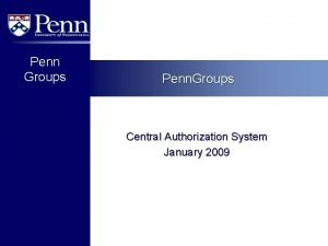 Penn Groups Penn Groups Central Authorization System January