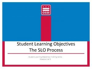 Student Learning Objectives The SLO Process Student Learning
