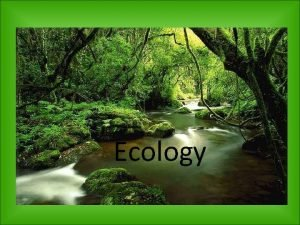 Ecology Ecology the study of interactions among living