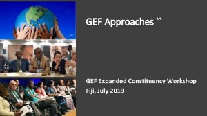 GEF Approaches GEF Expanded Constituency Workshop Fiji July