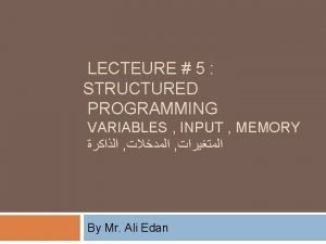 LECTEURE 5 STRUCTURED PROGRAMMING VARIABLES INPUT MEMORY By