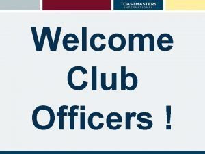 Welcome Club Officers Toastmasters Leadership Institute Club Officer