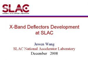 XBand Deflectors Development at SLAC Juwen Wang SLAC