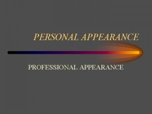 PERSONAL APPEARANCE PROFESSIONAL APPEARANCE OBJECTIVES Explain how diet