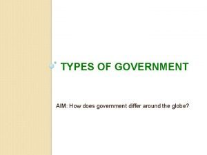 TYPES OF GOVERNMENT AIM How does government differ