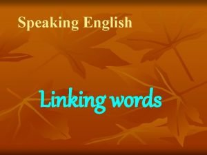 Speaking English Linking words Linking words help you