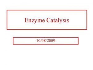 Enzyme Catalysis 10082009 Regulation of Enzymatic Activity There