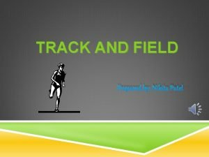 TRACK AND FIELD Prepared by Nikita Patel WHAT